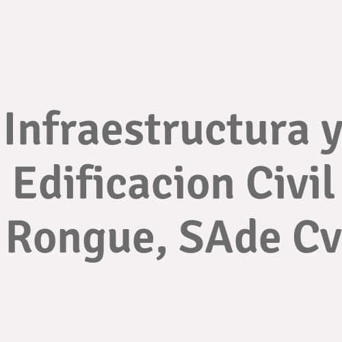 Infraestructura Y Edificacion Civil Rongue, S.a. De C.v.